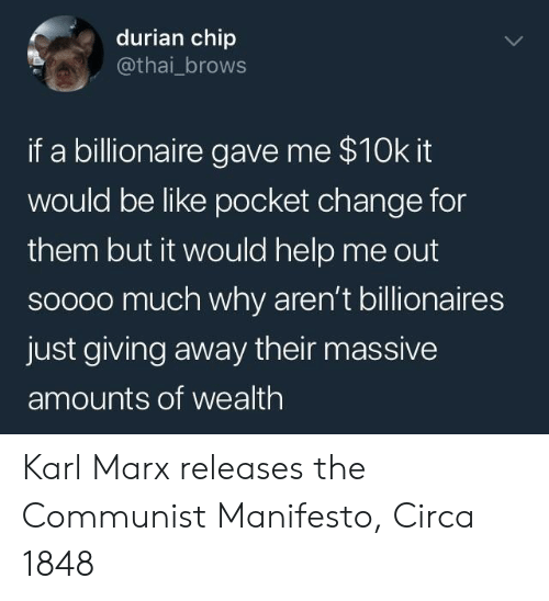 just giving: durian chip  @thai_brows  if a billionaire gave me $10k it  would be like pocket change for  them but it would help me out  soooo much why aren't billionaires  just giving away their massive  amounts of wealth Karl Marx releases the Communist Manifesto, Circa 1848