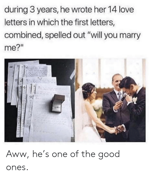 "Aww, Love, and Good: during 3 years, he wrote her 14 love  letters in which the first letters,  combined, spelled out ""will you marry  me?"" Aww, he's one of the good ones."