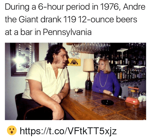 André the Giant, Funny, and Period: During a 6-hour period in 1976, Andre  the Giant drank 119 12-ounce beers  at a bar in Pennsylvania 😮 https://t.co/VFtkTT5xjz