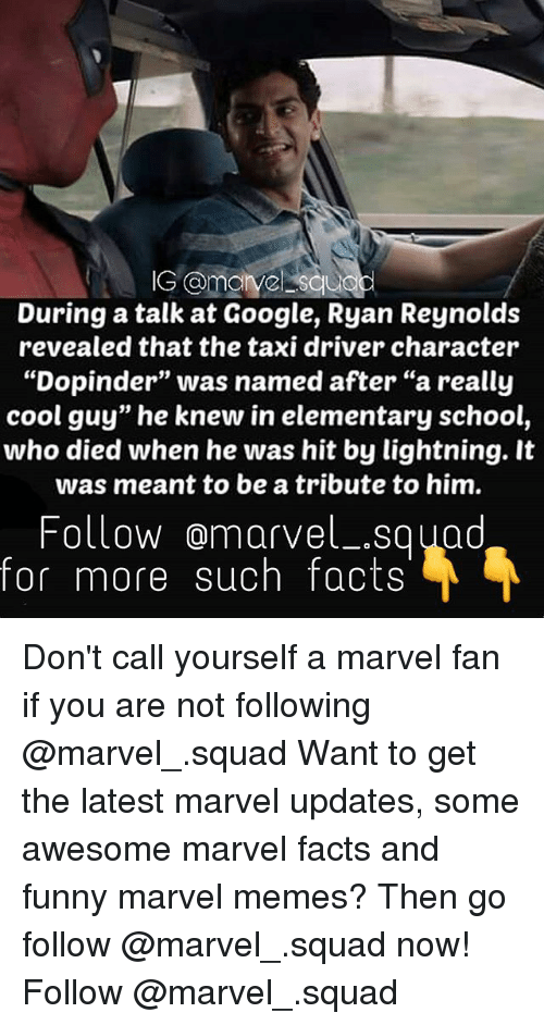 """Funny Marvel: During a talk at Google, Ryan Reynolds  revealed that the taxi driver character  """"Dopinder"""" was named after """"a really  cool guy"""" he knew in elementary school,  who died when he was hit by lightning. It  was meant to be a tribute to him.  Follow marvel Squad  for more such facts Don't call yourself a marvel fan if you are not following @marvel_.squad Want to get the latest marvel updates, some awesome marvel facts and funny marvel memes? Then go follow @marvel_.squad now! Follow @marvel_.squad"""