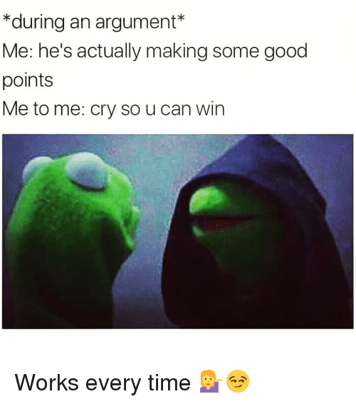 Memes, Good, and Time: *during an argument*  Me: he's actually making some good  points  Me to me: cry so u can win Works every time 💁‍♀️😏