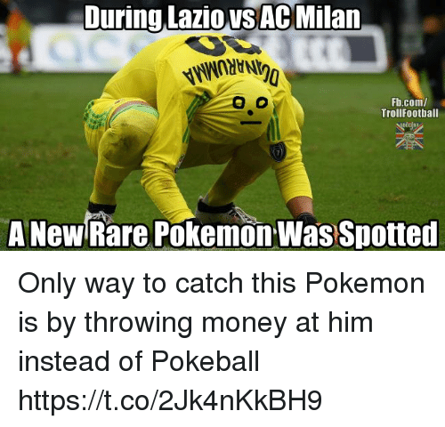 Memes, Money, and Pokemon: During Lazio VSAc Milan.  Fb.com/  TrollFootball  A New Rare Pokemon Was Spotted Only way to catch this Pokemon is by throwing money at him instead of Pokeball https://t.co/2Jk4nKkBH9