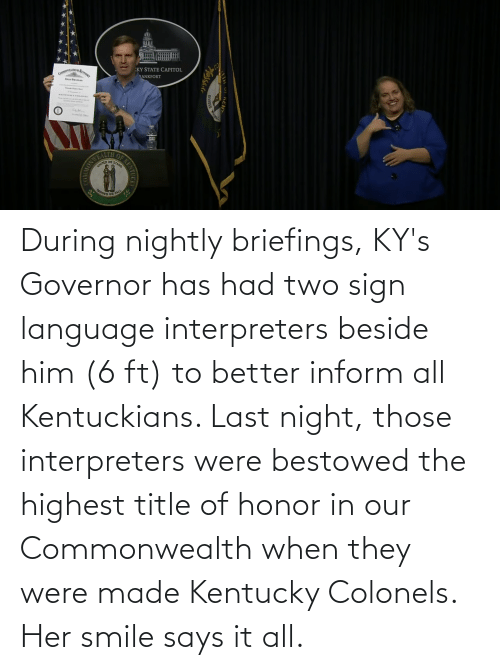 bestowed: During nightly briefings, KY's Governor has had two sign language interpreters beside him (6 ft) to better inform all Kentuckians. Last night, those interpreters were bestowed the highest title of honor in our Commonwealth when they were made Kentucky Colonels. Her smile says it all.