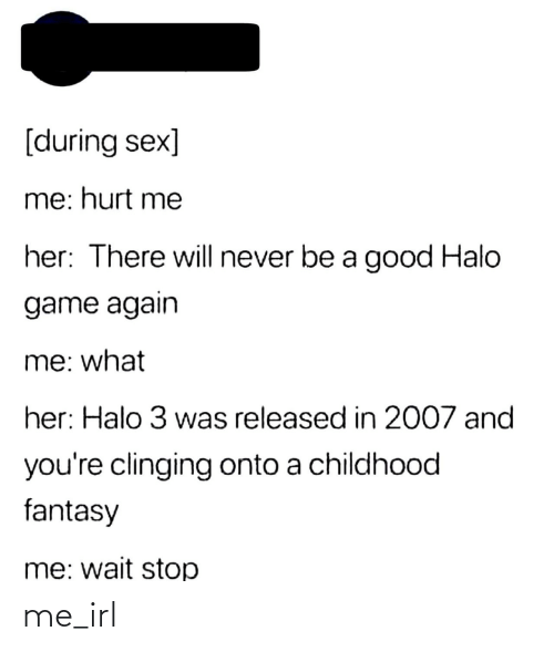 halo 3: [during sex]  me: hurt me  her: There will never be a good Halo  game again  me: what  her: Halo 3 was released in 2007 and  you're clinging onto a childhood  fantasy  me: wait stop me_irl