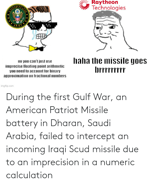 Calculation: During the first Gulf War, an American Patriot Missile battery in Dharan, Saudi Arabia, failed to intercept an incoming Iraqi Scud missile due to an imprecision in a numeric calculation