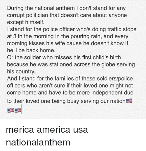 Exceptation: During the national anthem I don't stand for any  corrupt politician that doesn't care about anyone  except himself.  I stand for the police officer who's doing traffic stops  at 3 in the morning in the pouring rain, and every  morning kisses his wife cause he doesn't know if  hell be back home.  he'll be back home.  Or the solider who misses his first child's birth  because he was stationed across the globe serving  his country.  And I stand for the families of these soldiers/police  officers who aren't sure if their loved one might not  come home and have to be more independent due  to their loved one being busy serving our nation merica america usa nationalanthem