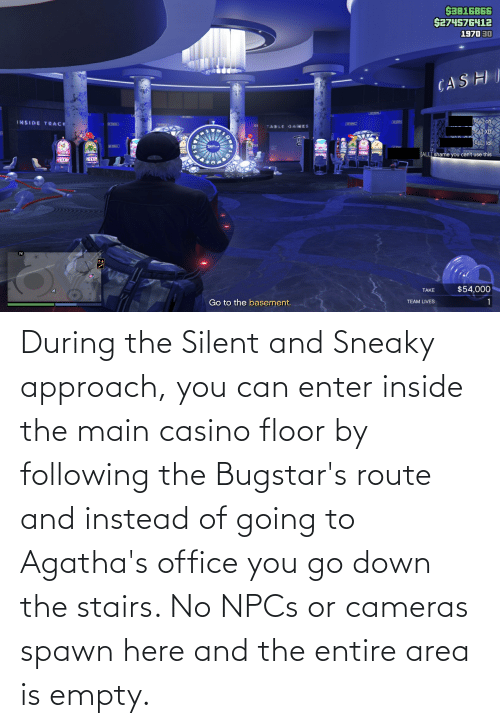 Floor: During the Silent and Sneaky approach, you can enter inside the main casino floor by following the Bugstar's route and instead of going to Agatha's office you go down the stairs. No NPCs or cameras spawn here and the entire area is empty.