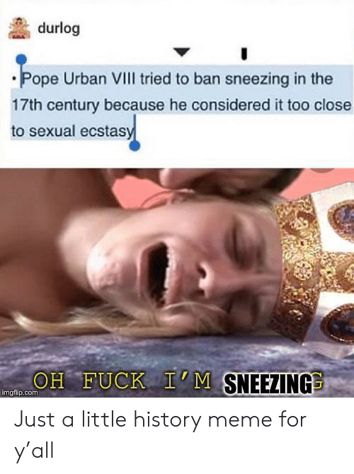oh fuck: durlog  Pope Urban VIII tried to ban sneezing in the  17th century because he considered it too close  to sexual ecstasy  OH FUCK I'M SNEEZING  imgfip.com Just a little history meme for y'all