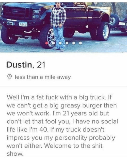 Shit Show: Dustin, 21  9 less than a mile away  Well I'm a fat fuck with a big truck. If  we can't get a big greasy burger then  we won't work. I'm 21 years old but  don't let that fool you, I have no social  life like I'm 40. If my truck doesn't  impress you my personality probably  won't either. Welcome to the shit  show.