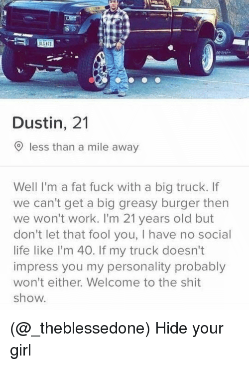 Shit Show: Dustin, 21  O less than a mile away  Well I'm a fat fuck with a big truck. If  we can't get a big greasy burger then  we won't work. I'm 21 years old but  don't let that fool you, I have no social  life like l'm 40. If my truck doesn't  impress you my personality probably  won't either. Welcome to the shit  show (@_theblessedone) Hide your girl