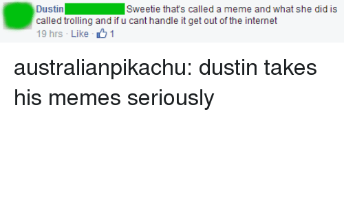 Trolling: Dustin  called trolling and if u cant handle it get out of the internet  19 hrs - Like 1  Sweetie thats called a meme and what she did is australianpikachu: dustin takes his memes seriously