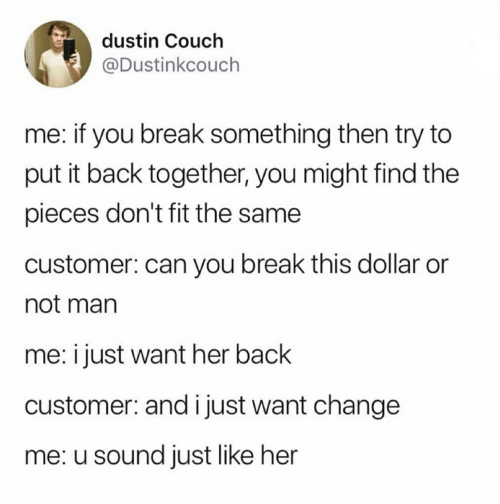 Break, Couch, and Change: dustin Couch  @Dustinkcouch  me: if you break something then try to  put it back together, you might find the  pieces don't fit the same  customer: can you break this dollar or  not man  i just want her back  customer: and i just want change  me: u sound just like her