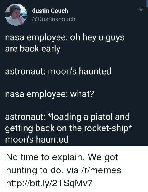 Memes, Nasa, and Hunting: dustin Couch  @Dustinkcouch  nasa employee: oh hey u guys  are back early  astronaut: moon's haunted  nasa employee: what?  astronaut: *loading a pistol and  getting back on the rocket-ship*  moon's haunted No time to explain. We got hunting to do. via /r/memes http://bit.ly/2TSqMv7