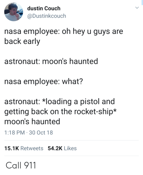 Call 911: dustin Couch  @Dustinkcouch  nasa employee: oh hey u guys are  back early  astronaut: moon's haunted  nasa employee: what?  astronaut 치oading a pistol and  getting back on the rocket-ship*  moon's haunted  1:18 PM 30 Oct 18  15.1K Retweets 54.2K Likes Call 911