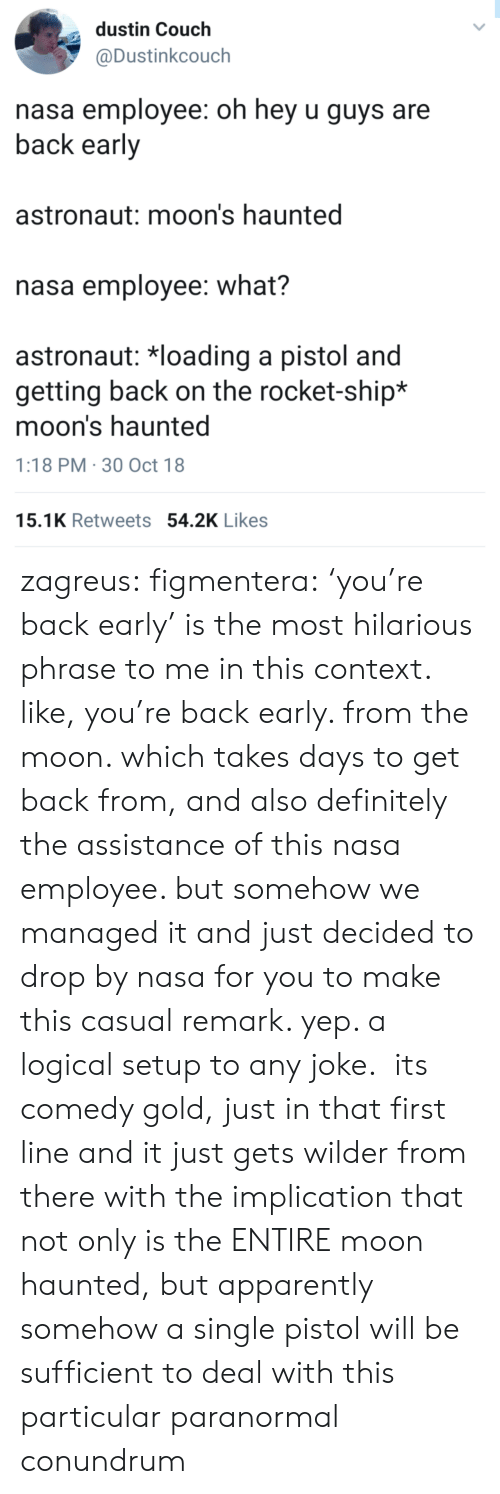 implication: dustin Couch  @Dustinkcouch  nasa employee: oh hey u guys are  back early  astronaut: moon's haunted  nasa employee: what?  astronaut: 치oading a pistol and  getting back on the rocket-ship*  moon's haunted  1:18 PM 30 Oct 18  15.1K Retweets 54.2K Likes zagreus:  figmentera:  'you're back early' is the most hilarious phrase to me in this context. like, you're back early. from the moon. which takes days to get back from, and also definitely the assistance of this nasa employee. but somehow we managed it and just decided to drop by nasa for you to make this casual remark. yep. a logical setup to any joke. its comedy gold, just in that first line  and it just gets wilder from there with the implication that not only is the ENTIRE moon haunted, but apparently somehow a single pistol will be sufficient to deal with this particular paranormal conundrum
