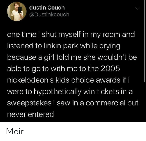 Listened: dustin Couch  @Dustinkcouch  one time i shut myself in my room and  listened to linkin park while crying  because a girl told me she wouldn't be  able to go to with me to the 2005  nickelodeon's kids choice awards if i  were to hypothetically win tickets in a  sweepstakes i saw in a commercial but  never entered Meirl