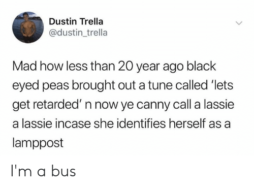 incase: Dustin Trella  @dustin_trella  Mad how less than 20 year ago black  eyed peas brought out a tune called 'lets  get retarded' n now ye canny call a lassie  a lassie incase she identifies herself as a  lamppost I'm a bus