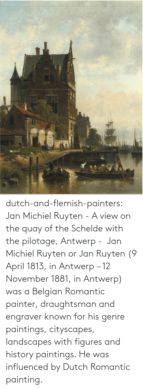 View: dutch-and-flemish-painters: Jan Michiel Ruyten - A view on the quay of the Schelde with the pilotage, Antwerp -  Jan Michiel Ruyten or Jan Ruyten (9 April 1813, in Antwerp – 12 November 1881, in Antwerp) was a Belgian Romantic painter, draughtsman and engraver known for his genre paintings, cityscapes, landscapes with figures and history paintings. He was influenced by Dutch Romantic painting.