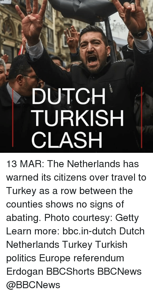 Memes, 🤖, and Clash: DUTCH  TURKISH  CLASH 13 MAR: The Netherlands has warned its citizens over travel to Turkey as a row between the counties shows no signs of abating. Photo courtesy: Getty Learn more: bbc.in-dutch Dutch Netherlands Turkey Turkish politics Europe referendum Erdogan BBCShorts BBCNews @BBCNews
