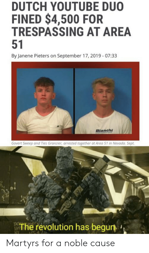 Reddit, youtube.com, and Revolution: DUTCH YOUTUBE DUO  FINED $4,500 FOR  TRESPASSING AT AREA  51  By Janene Pieters on September 17, 2019-07:33  Bianchi  Govert Sweep and Ties Granzier, arrested together at Area 51 in Nevada. Sept  The revolution has begun Martyrs for a noble cause