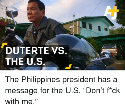 "Duterte: DUTERTE VS.  THE U.S The Philippines president has a message for the U.S. ""Don't f*ck with me."""