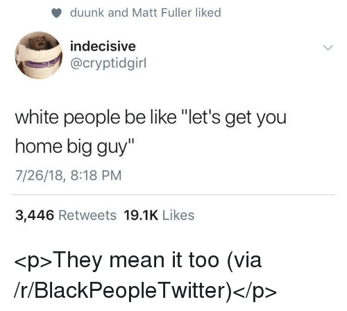 """fuller: duunk and Matt Fuller liked  indecisive  @cryptidgirl  white people be like """"let's get you  home big guy""""  7/26/18, 8:18 PM  3,446 Retweets 19.1K Likes <p>They mean it too (via /r/BlackPeopleTwitter)</p>"""