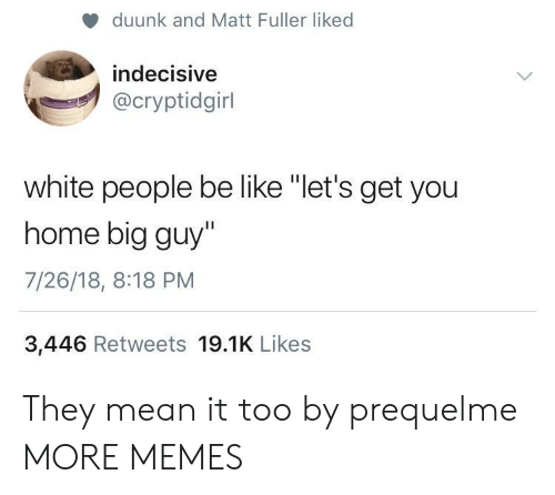 "Be Like, Dank, and Memes: duunk and Matt Fuller liked  indecisive  @cryptidgirl  white people be like ""let's get you  home big guy""  7/26/18, 8:18 PM  3,446 Retweets 19.1K Likes They mean it too by prequelme MORE MEMES"