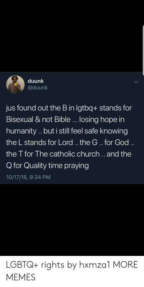 Church, Dank, and God: duunk  @duunk  jus found out the B in lgtbq+ stands for  Bisexual & not Bible... losing hope in  humanity .. but i still feel safe knowing  the L stands for Lord.. the G..for God  the T for The catholic church.. and the  Q for Quality time praying  10/17/18, 9:34 PM LGBTQ+ rights by hxmza1 MORE MEMES