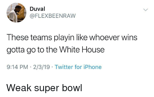 Iphone, Super Bowl, and Twitter: Duval  @FLEXBEENRAW  These teams playin like whoever wins  gotta go to the White House  9:14 PM 2/3/19 Twitter for iPhone Weak super bowl