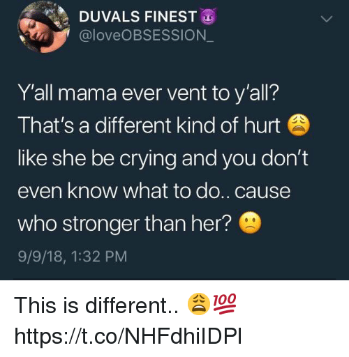 Crying, Her, and Mama: DUVALS FINEST  @loveOBSESSION  Y'all mama ever vent to y'all?  That's a different kind of hurt  like she be crying and you don't  even know what to do..cause  who stronger than her?  9/9/18, 1:32 PM This is different.. 😩💯 https://t.co/NHFdhiIDPl