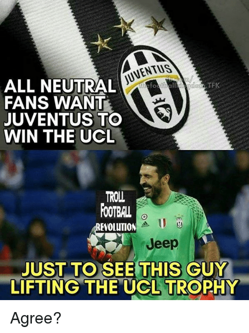 footballs: DUVENTUSA  ALL NEUTRAL  TF  FANS WANT  JUVENTUS TO  WIN THE UCL  TROLL  FOOTBAL  REVOLUTION  Jeep  JUST TO SEE THIS GUY  LIFTING THE UCL TROPHY Agree?