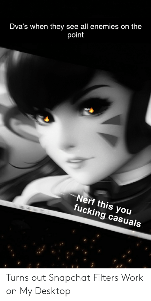 Fucking Casuals: Dva's when they see all enemies on the  point  Nerf this you  fucking casuals Turns out Snapchat Filters Work on My Desktop
