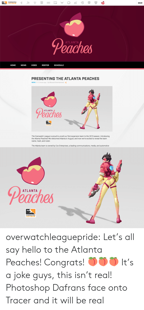 Hello, News, and Photoshop: DVERWATCH  LEAGUE  GEAR  Peaches  ATLANTA  HOME NEWS VIDEO ROSTER SCHEDULE   PRESENTING THE ATLANTA PEACHES  NEWS O 12 hours ago By Blizzard Entertainment  Peaches  ATLANTA  LEA  The Overwatch League is proud to unveil our first expansion team to the 2019 season. Introducing  the Atlanta Peaches! We welcomed Atlanta in August, and now we're excited to reveal the team  name, mark, and roster  The Atlanta team is owned by Cox Enterprises, a leading communications, media, and automotive   Peaches  ATLANTA overwatchleaguepride:  Let's all say hello to the Atlanta Peaches! Congrats!🍑🍑🍑 It's a joke guys, this isn't real!   Photoshop Dafrans face onto Tracer and it will be real