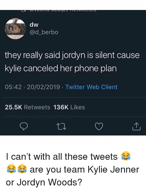 Jordyn: dw  @d_berbo  they really said jordyn is silent cause  kylie canceled her phone plan  05:42 20/02/2019 Twitter Web Client  25.5K Retweets 136K Likes I can't with all these tweets 😂😂😂 are you team Kylie Jenner or Jordyn Woods?