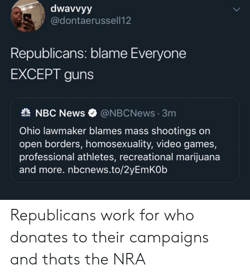 Nbc News: dwavvyy  @dontaerussell12  Republicans: blame Everyone  EXCEPT guns  NBC News  @NBCNews3m  NEWS  Ohio lawmaker blames mass shootings on  open borders, homosexuality, video games,  professional athletes, recreational marijuana  and more. nbcnews.to/2yEmKOb Republicans work for who donates to their campaigns and thats the NRA