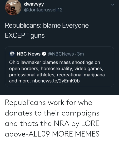 Nbc News: dwavvyy  @dontaerussell12  Republicans: blame Everyone  EXCEPT guns  NBC News  @NBCNews3m  NEWS  Ohio lawmaker blames mass shootings on  open borders, homosexuality, video games,  professional athletes, recreational marijuana  and more. nbcnews.to/2yEmKOb  UP Republicans work for who donates to their campaigns and thats the NRA by LORE-above-ALL09 MORE MEMES