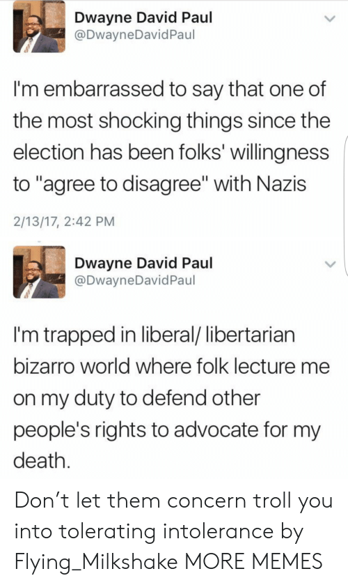 "Dwayne: Dwayne David Paul  @DwayneDavid Paul  I'm embarrassed to say that one of  the most shocking things since the  election has been folks' willingness  to ""agree to disagree"" with Nazis  2/13/17, 2:42 PM  Dwayne David Paul  @DwayneDavid Paul  I'm trapped in liberal/ libertarian  bizarro world where folk lecture me  on my duty to defend other  people's rights to advocate for my  death. Don't let them concern troll you into tolerating intolerance by Flying_Milkshake MORE MEMES"