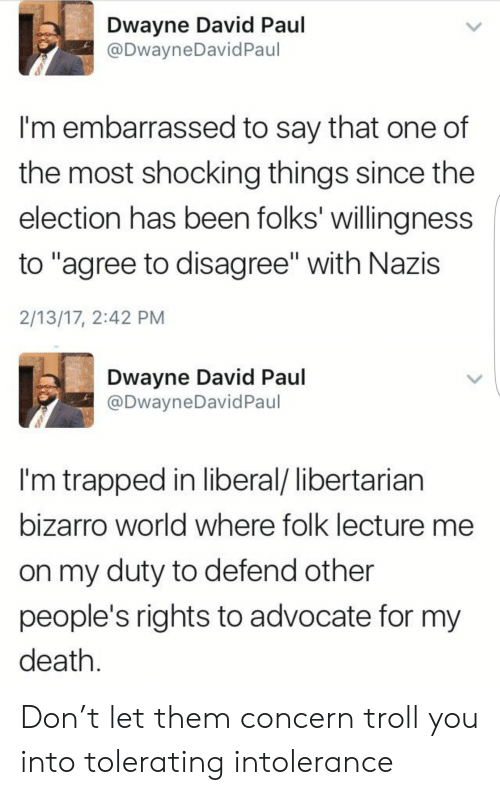 "Dwayne: Dwayne David Paul  @DwayneDavidPaul  I'm embarrassed to say that one of  the most shocking things since the  election has been folks' willingness  to ""agree to disagree"" with Nazis  2/13/17, 2:42 PM  Dwayne David Paul  @DwayneDavid Paul  I'm trapped in liberal/ libertarian  bizarro world where folk lecture me  on my duty to defend other  people's rights to advocate for my  death Don't let them concern troll you into tolerating intolerance"