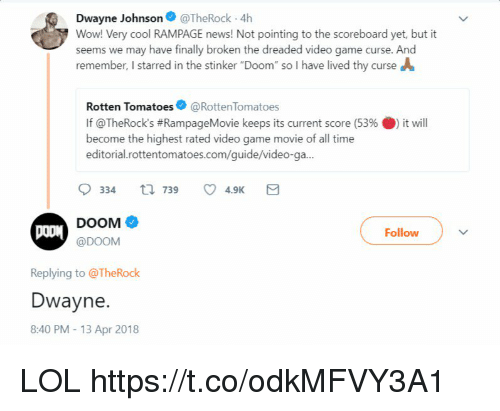 "Dwayne Johnson, Lol, and News: Dwayne Johnson@TheRock 4h  Wow! Very cool RAMPAGE news! Not pointing to the scoreboard yet, but it  seems we may have finally broken the dreaded video game curse. And  remember, I starred in the stinker ""Doom"" so I have lived thy curse A  Rotten Tomatoes@RottenTomatoes  If @TheRock's #RampageMovie keeps its current score (53% 0) it will  become the highest rated video game movie of all time  editorial.rottentomatoes.com/guide/video-ga...  DOOM  @DOOM  Follow  Replying to @TheRock  Dwayne.  8:40 PM- 13 Apr 2018 LOL https://t.co/odkMFVY3A1"