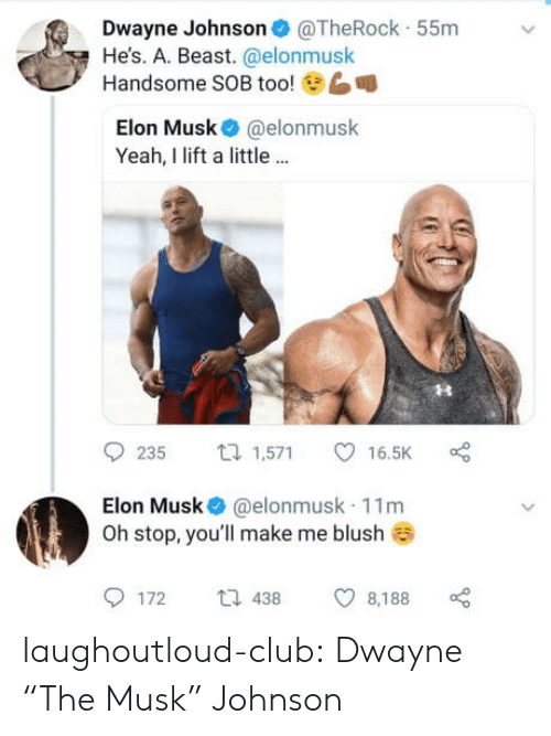 "Blush: Dwayne Johnson@TheRock 55m  He's. A. Beast. @elonmusk  6  Handsome SOB too!  Elon Musk @elonmusk  Yeah, I lift a little..  9235 1,571 ㅇ 16.5K  Elon Musk @elonmusk 11m  Oh stop, you'll make me blush  172  438  8,188 laughoutloud-club:  Dwayne ""The Musk"" Johnson"