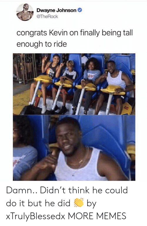Dank, Dwayne Johnson, and Memes: Dwayne Johnson  @TheRock  congrats Kevin on finally being tall  enough to ride Damn.. Didn't think he could do it but he did 👏 by xTrulyBlessedx MORE MEMES