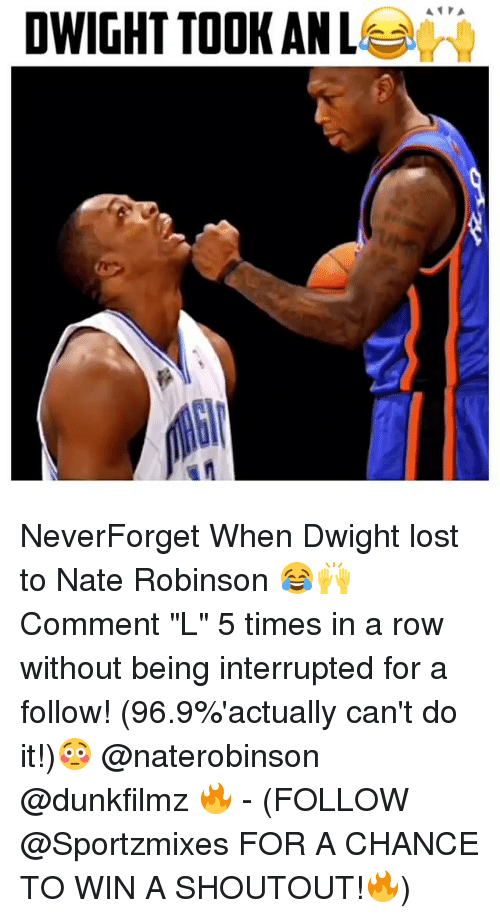 "Nate Robinson: DWIGHT TOOK ANL  A PA NeverForget When Dwight lost to Nate Robinson 😂🙌 Comment ""L"" 5 times in a row without being interrupted for a follow! (96.9%'actually can't do it!)😳 @naterobinson @dunkfilmz 🔥 - (FOLLOW @Sportzmixes FOR A CHANCE TO WIN A SHOUTOUT!🔥)"