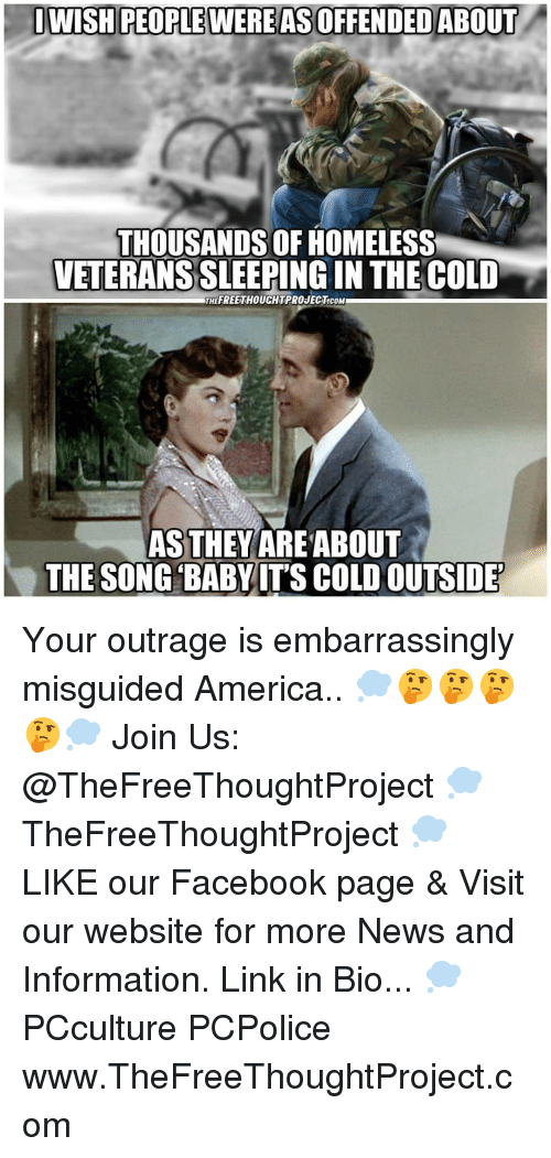 America, Facebook, and Homeless: DWISH PEOPLE WERE AS OFFENDED ABOUT  THOUSANDS OF HOMELESS  VETERANS SLEEPING IN THE COLD  THEFREETHOUCHTPROJECT.cOM  AS THEYAREABOUT  THE SONG BABYITS COLD OUTSIDE Your outrage is embarrassingly misguided America.. 💭🤔🤔🤔🤔💭 Join Us: @TheFreeThoughtProject 💭 TheFreeThoughtProject 💭 LIKE our Facebook page & Visit our website for more News and Information. Link in Bio... 💭 PCculture PCPolice www.TheFreeThoughtProject.com