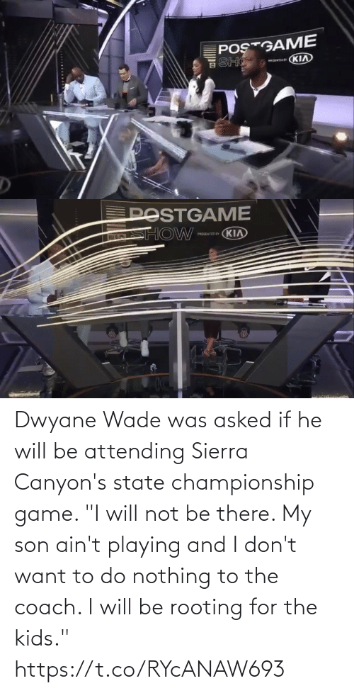 "aint: Dwyane Wade was asked if he will be attending Sierra Canyon's state championship game.   ""I will not be there. My son ain't playing and I don't want to do nothing to the coach. I will be rooting for the kids."" https://t.co/RYcANAW693"