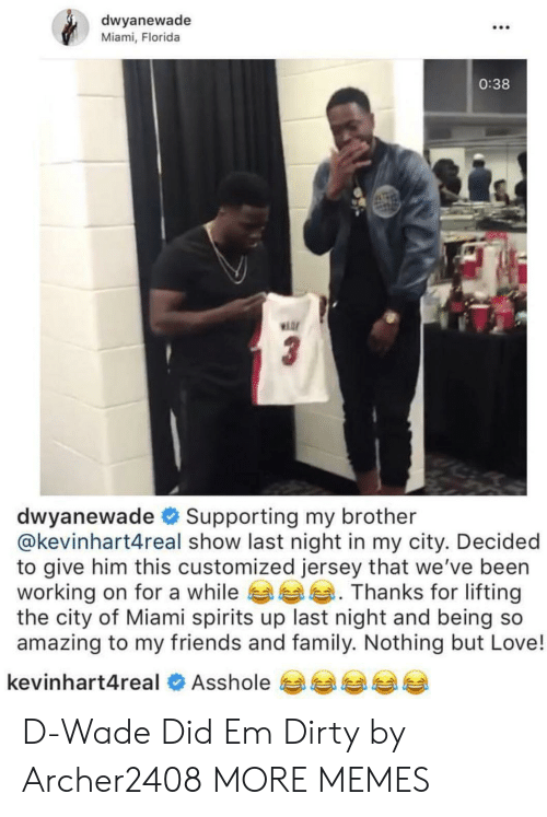 Dank, Family, and Friends: dwyanewade  Miami, Florida  .C0  0:38  Hor  dwyanewade # Supporting my brother  @kevinhart4real show last night in my city. Decided  to give him this customized jersey that we've been  working on for a while Thanks for lifting  the city of Miami spirits up last night and being so  amazing to my friends and family. Nothing but Love!  kevinhart4real  Asshole 비부부부 D-Wade Did Em Dirty by Archer2408 MORE MEMES