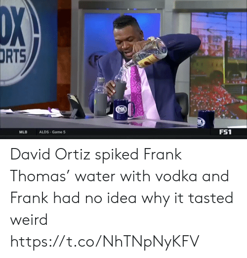 Vodka: DX  DRTS  FOX  PORTS  FS1  ALDS Game 5  MLB David Ortiz spiked Frank Thomas' water with vodka and Frank had no idea why it tasted weird https://t.co/NhTNpNyKFV