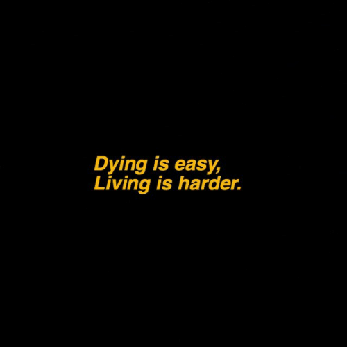 Living, Easy, and Dying: Dying is easy  Living is harder.