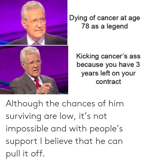 Ass, Cancer, and Legend: Dying of cancer at age  78 as a legend  Kicking cancer's ass  because you have 3  years left on your  contract Although the chances of him surviving are low, it's not impossible and with people's support I believe that he can pull it off.