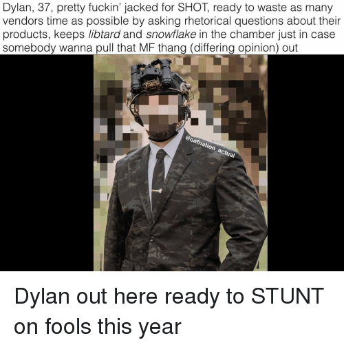 Memes, Time, and Asking: Dylan, 37, pretty fuckin' jacked for SHOT, ready to waste as many  vendors time as possible by asking rhetorical questions about their  products, keeps libtard and snowflake in the chamber just in case  somebody wanna pull that MF thang (differing opinion) out  arn  natio Dylan out here ready to STUNT on fools this year