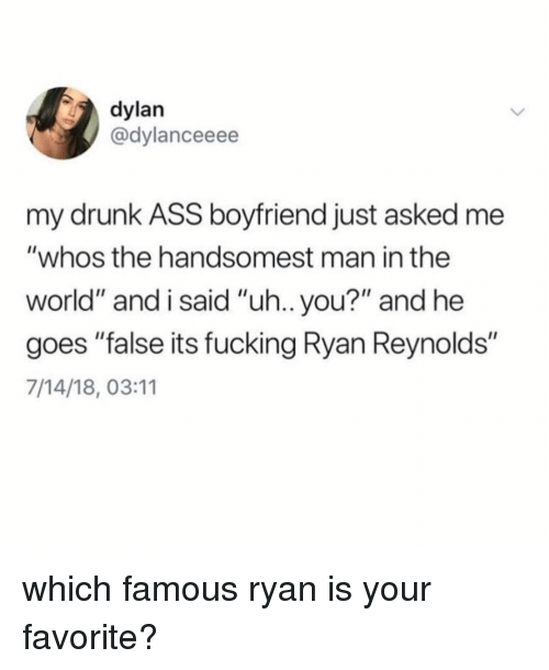 """Man In The World: dylan  @dylanceeee  my drunk ASS boyfriend just asked me  """"whos the handsomest man in the  world"""" and i said """"uh.. you?"""" and he  goes """"false its fucking Ryan Reynolds""""  7/14/18, 03:11 which famous ryan is your favorite?"""